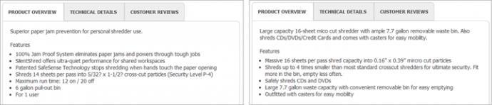 商品によって、リストに載っている詳細情報の量が違うと、商品同士をお互いどうやって比較したらいいのか、ユーザーにはわからなくなる。上に示したOfficeMax.comのシュレッダーのリストでは、2台の商品説明の最初にある基本的情報ですら、詳細項目の順番が同じではない。