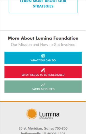Lumina Foundation(訳注:低所得層の学生に資金援助する財団)のサイトでは、「What You Can Do(:あなたにできること)」、「What Needs to be Redesigned(:高等教育システムの見直しに必要なこと)」、「Facts & Figures(:事実と数字)」という重要な分野へのリンクがページの下のほうに置かれていた。